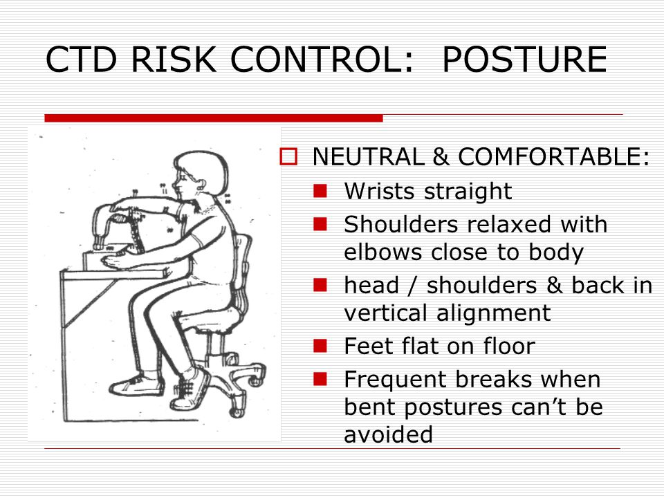 CTD RISK CONTROL: POSTURE  NEUTRAL & COMFORTABLE: Wrists straight Shoulders relaxed with elbows close to body head / shoulders & back in vertical ali