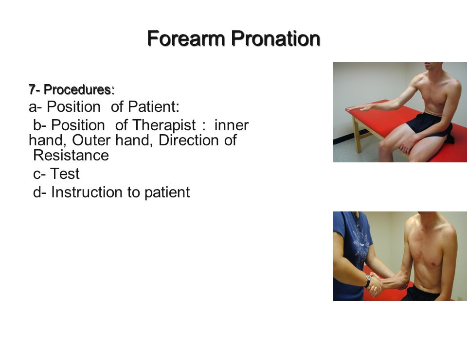 Forearm Pronation 7- Procedures: a- Position of Patient: b- Position of Therapist : inner hand, Outer hand, Direction of Resistance c- Test d- Instruc