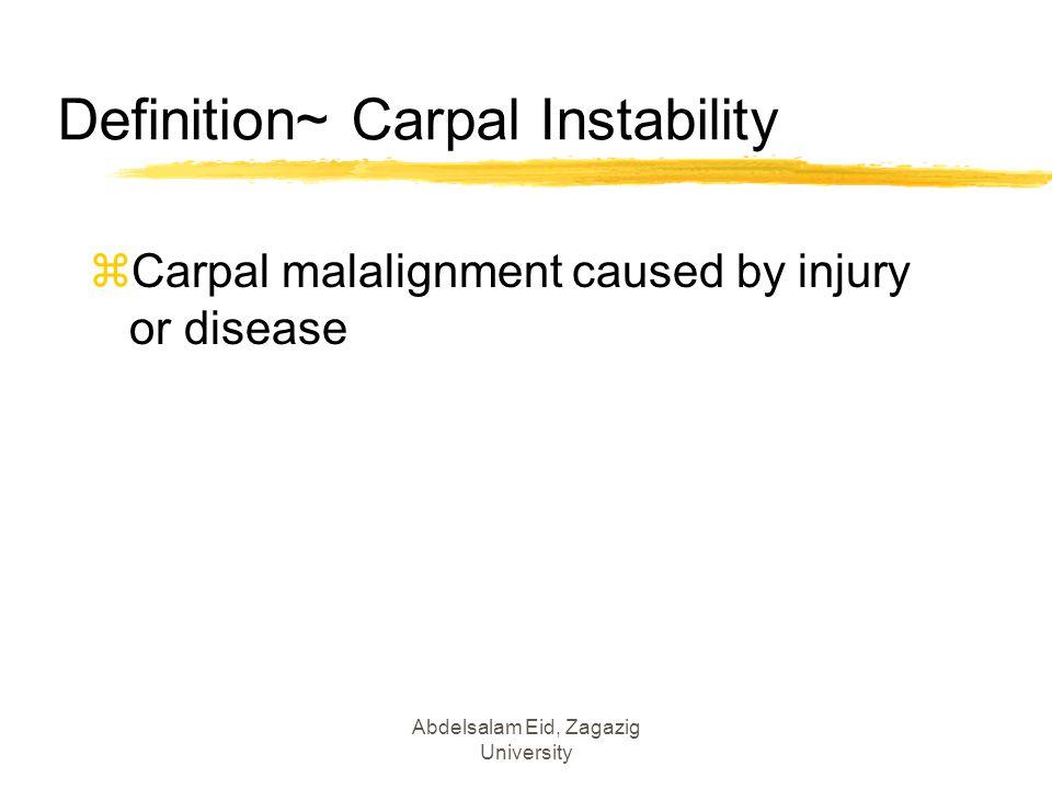 Definition~ Carpal Instability zCarpal malalignment caused by injury or disease Abdelsalam Eid, Zagazig University