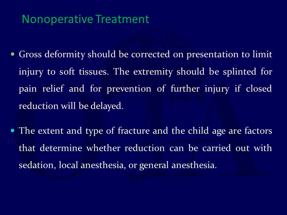 Nonoperative Treatment Gross deformity should be corrected on presentation to limit injury to soft tissues. The extremity should be splinted for pain
