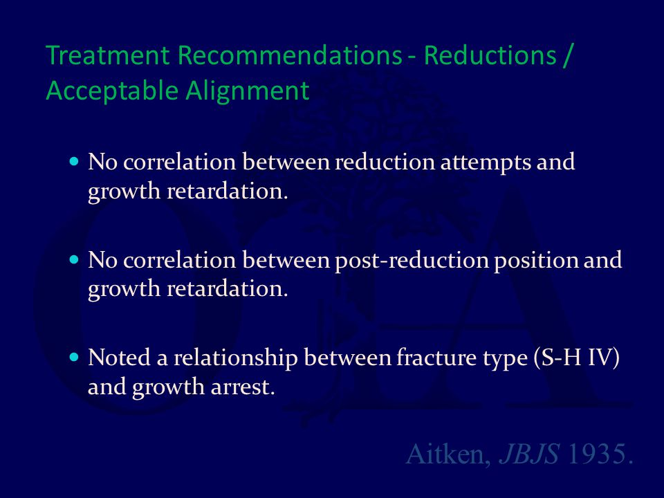Treatment Recommendations - Reductions / Acceptable Alignment No correlation between reduction attempts and growth retardation. No correlation between