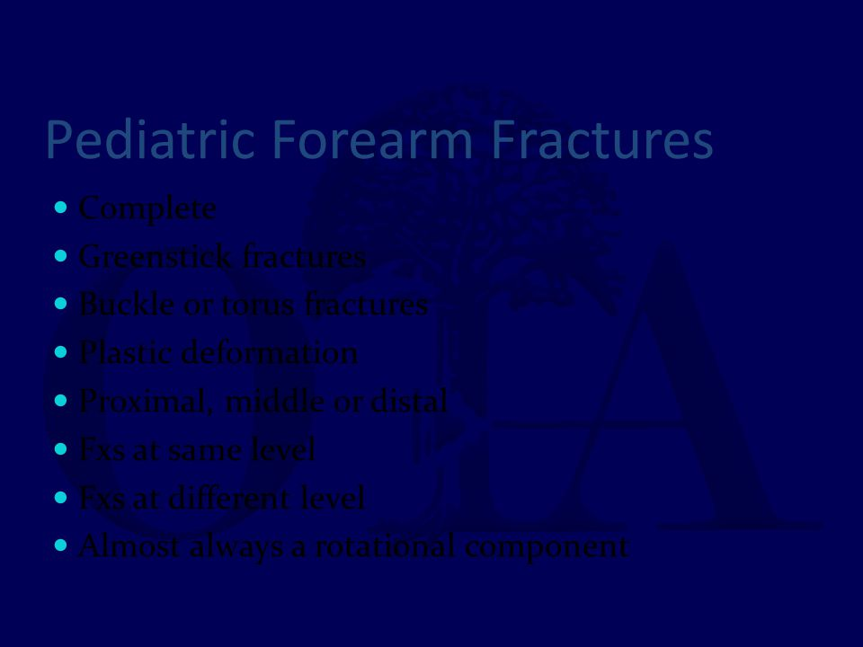 Pediatric Forearm Fractures Complete Greenstick fractures Buckle or torus fractures Plastic deformation Proximal, middle or distal Fxs at same level F