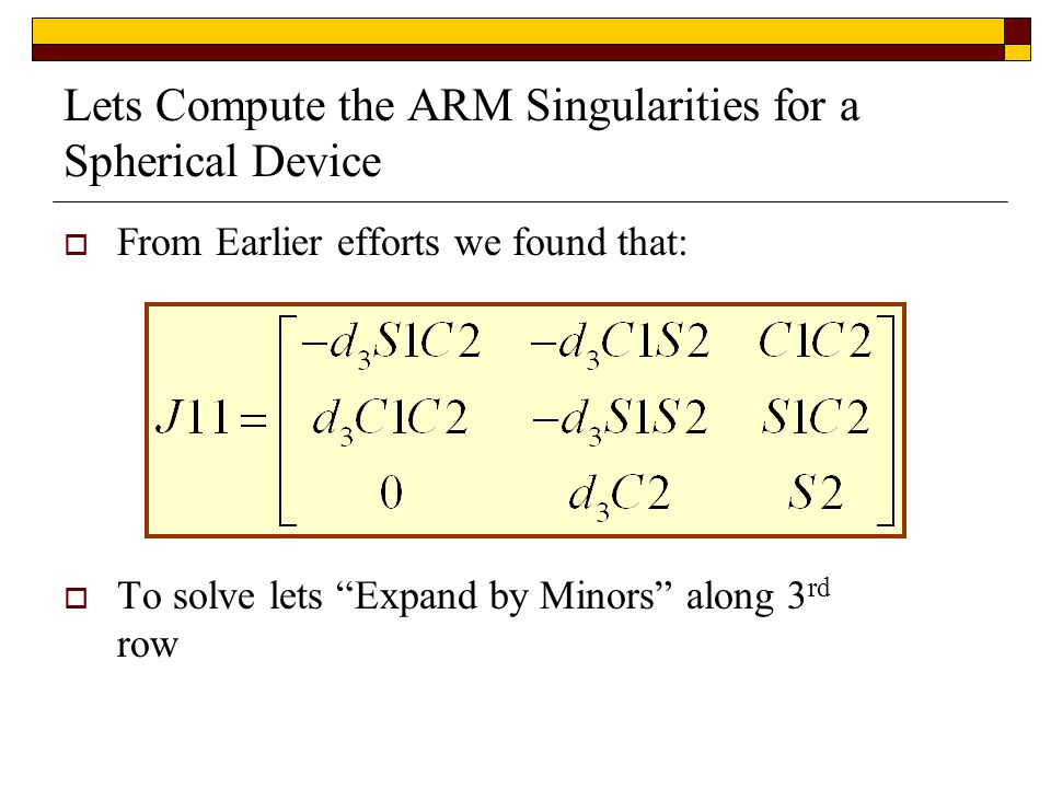 Lets Compute the ARM Singularities for a Spherical Device  From Earlier efforts we found that:  To solve lets Expand by Minors along 3 rd row