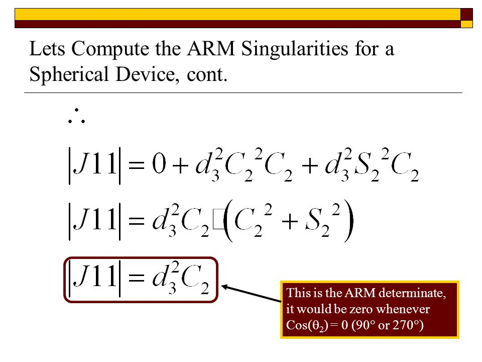 Lets Compute the ARM Singularities for a Spherical Device, cont. This is the ARM determinate, it would be zero whenever Cos(  2 ) = 0 (90  or 270 