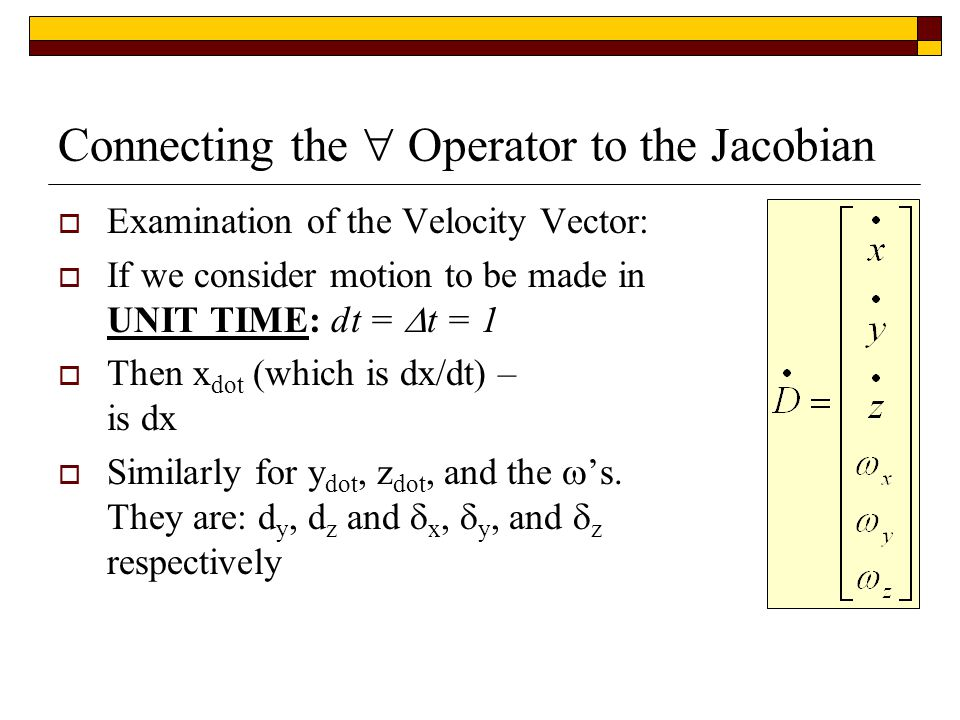 Connecting the  Operator to the Jacobian  Examination of the Velocity Vector:  If we consider motion to be made in UNIT TIME: dt =  t = 1  Then x dot (which is dx/dt) – is dx  Similarly for y dot, z dot, and the  's.