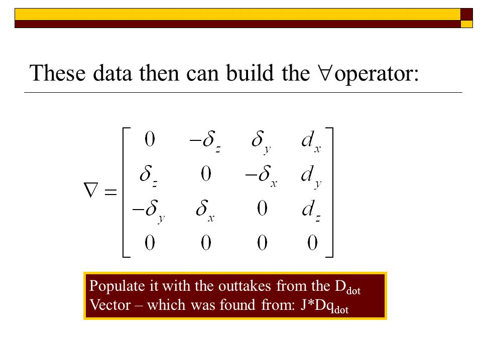 These data then can build the  operator: Populate it with the outtakes from the D dot Vector – which was found from: J*Dq dot