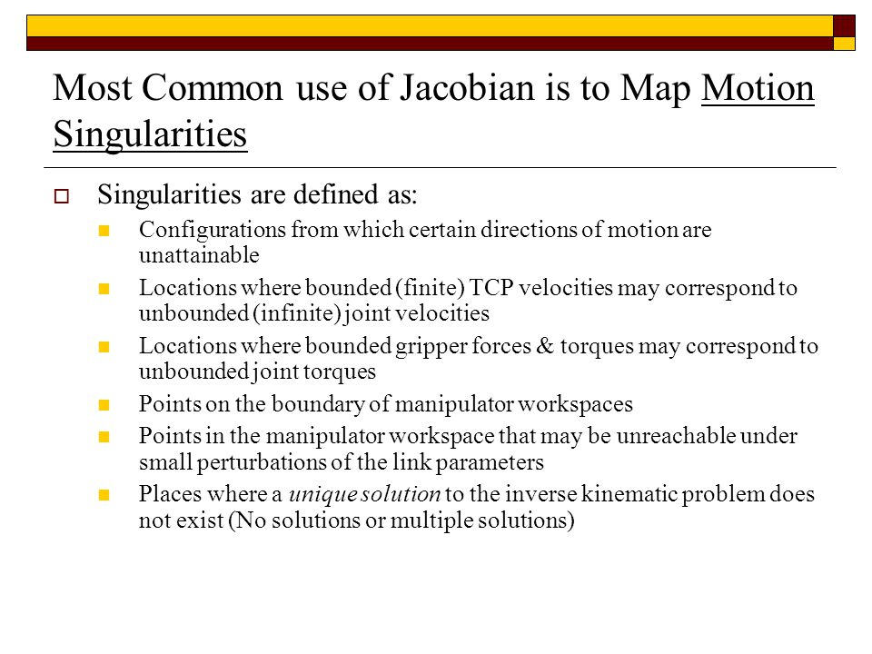Most Common use of Jacobian is to Map Motion Singularities  Singularities are defined as: Configurations from which certain directions of motion are unattainable Locations where bounded (finite) TCP velocities may correspond to unbounded (infinite) joint velocities Locations where bounded gripper forces & torques may correspond to unbounded joint torques Points on the boundary of manipulator workspaces Points in the manipulator workspace that may be unreachable under small perturbations of the link parameters Places where a unique solution to the inverse kinematic problem does not exist (No solutions or multiple solutions)
