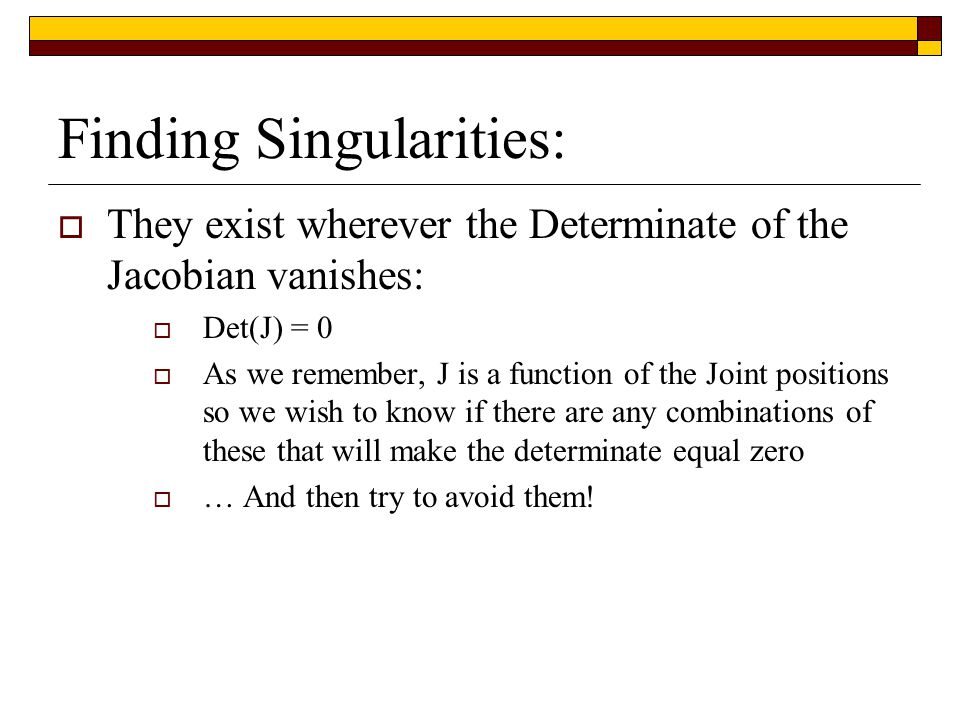 Finding Singularities:  They exist wherever the Determinate of the Jacobian vanishes:  Det(J) = 0  As we remember, J is a function of the Joint positions so we wish to know if there are any combinations of these that will make the determinate equal zero  … And then try to avoid them!