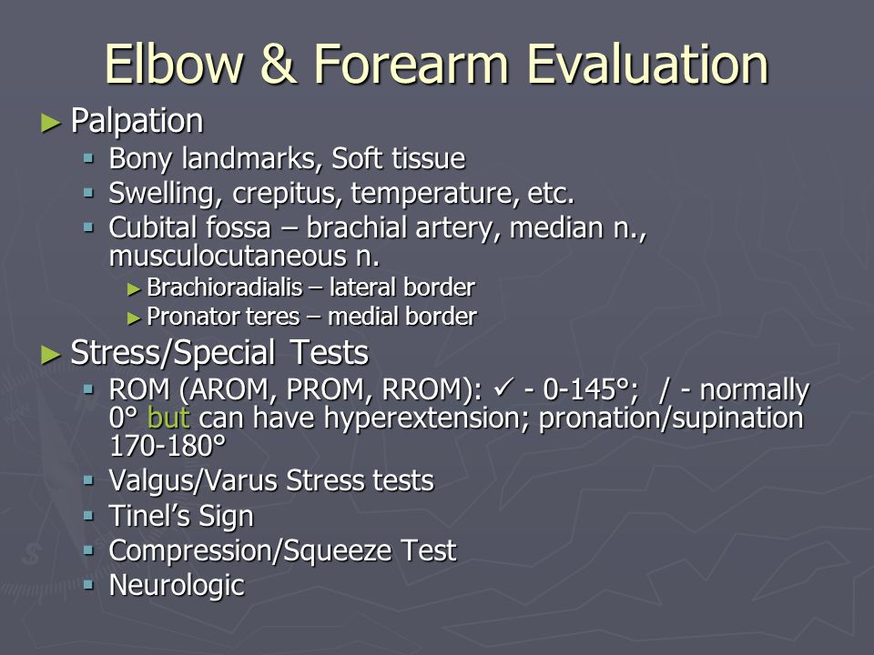 Elbow & Forearm Evaluation ► Palpation  Bony landmarks, Soft tissue  Swelling, crepitus, temperature, etc.  Cubital fossa – brachial artery, median