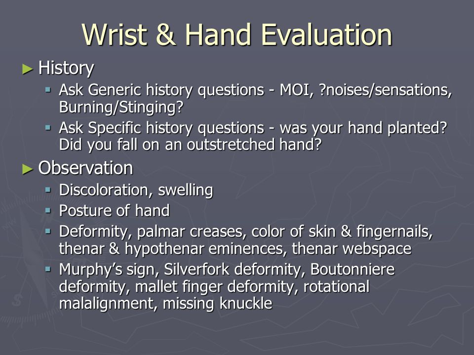Wrist & Hand Evaluation ► History  Ask Generic history questions - MOI, ?noises/sensations, Burning/Stinging?  Ask Specific history questions - was