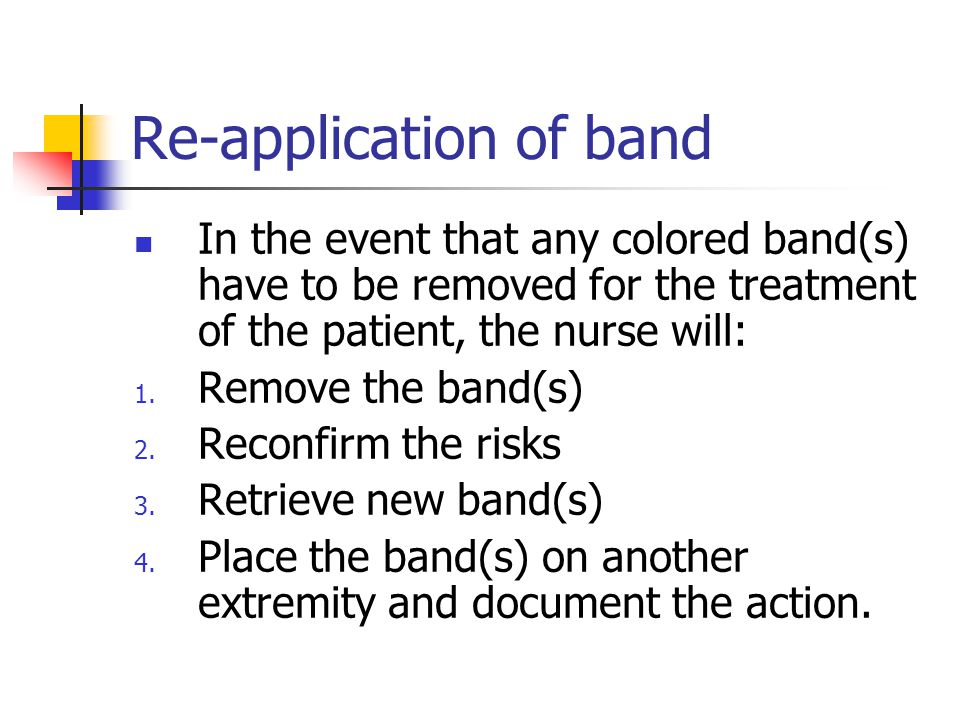 Re-application of band In the event that any colored band(s) have to be removed for the treatment of the patient, the nurse will: 1. Remove the band(s
