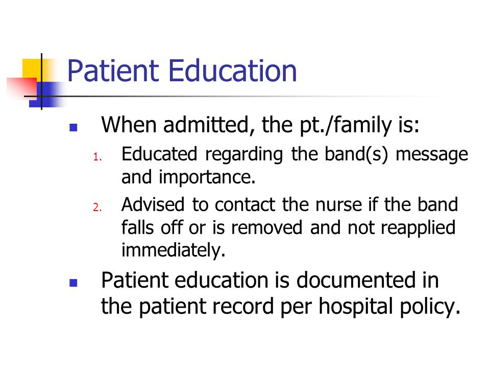 Patient Education When admitted, the pt./family is: 1. Educated regarding the band(s) message and importance. 2. Advised to contact the nurse if the b