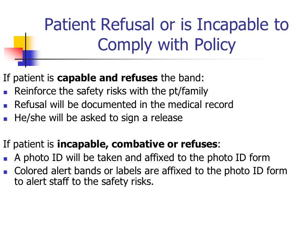 Patient Refusal or is Incapable to Comply with Policy If patient is capable and refuses the band: Reinforce the safety risks with the pt/family Refusal will be documented in the medical record He/she will be asked to sign a release If patient is incapable, combative or refuses: A photo ID will be taken and affixed to the photo ID form Colored alert bands or labels are affixed to the photo ID form to alert staff to the safety risks.