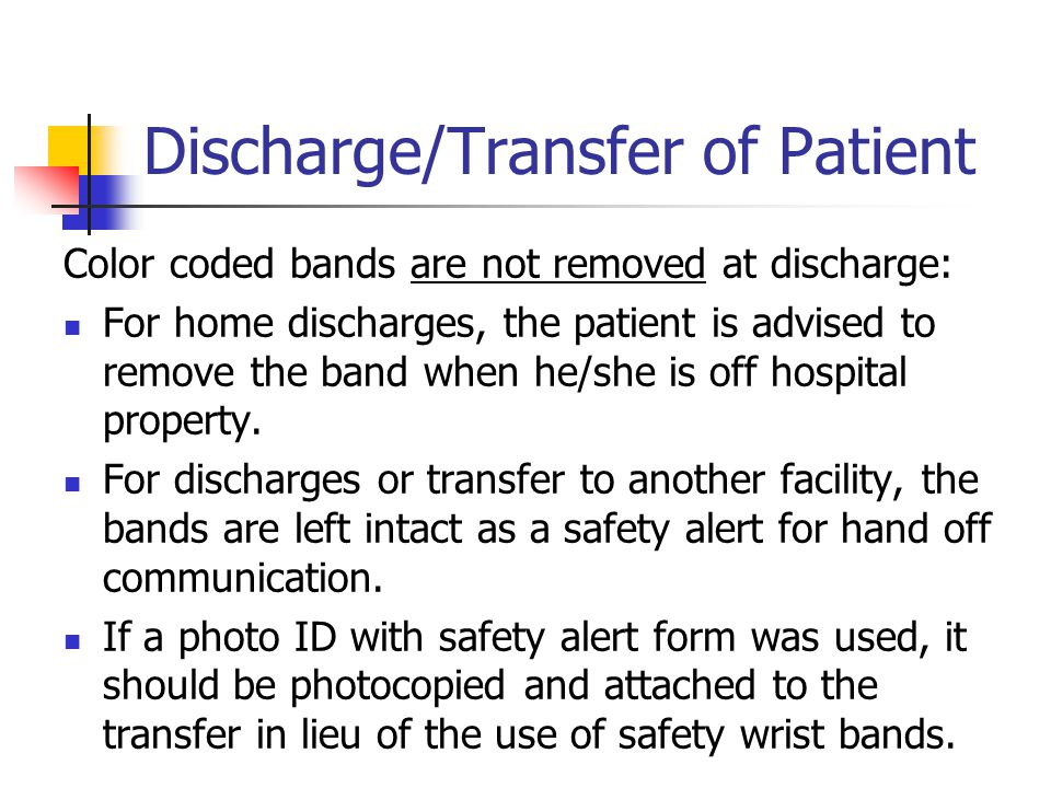 Discharge/Transfer of Patient Color coded bands are not removed at discharge: For home discharges, the patient is advised to remove the band when he/she is off hospital property.