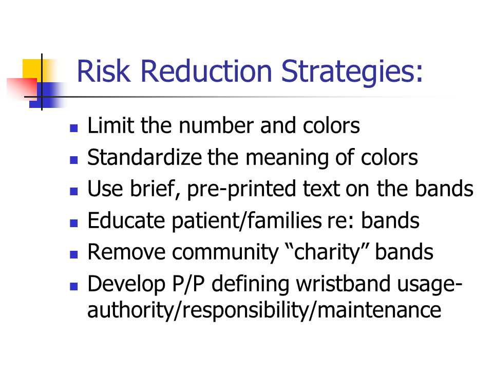 Risk Reduction Strategies: Limit the number and colors Standardize the meaning of colors Use brief, pre-printed text on the bands Educate patient/families re: bands Remove community charity bands Develop P/P defining wristband usage- authority/responsibility/maintenance