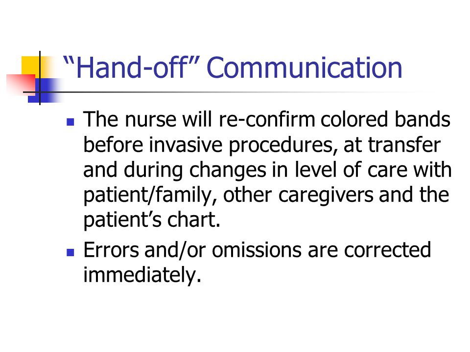 Hand-off Communication The nurse will re-confirm colored bands before invasive procedures, at transfer and during changes in level of care with patient/family, other caregivers and the patient's chart.