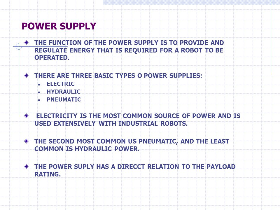 POWER SUPPLY THE FUNCTION OF THE POWER SUPPLY IS TO PROVIDE AND REGULATE ENERGY THAT IS REQUIRED FOR A ROBOT TO BE OPERATED. THERE ARE THREE BASIC TYP