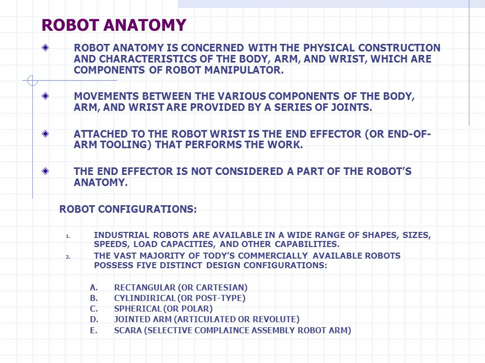 ROBOT ANATOMY ROBOT ANATOMY IS CONCERNED WITH THE PHYSICAL CONSTRUCTION AND CHARACTERISTICS OF THE BODY, ARM, AND WRIST, WHICH ARE COMPONENTS OF ROBOT