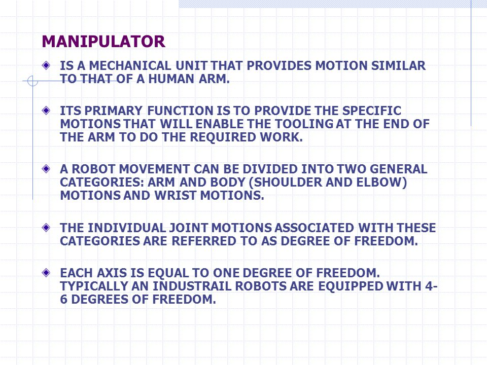 MANIPULATOR IS A MECHANICAL UNIT THAT PROVIDES MOTION SIMILAR TO THAT OF A HUMAN ARM. ITS PRIMARY FUNCTION IS TO PROVIDE THE SPECIFIC MOTIONS THAT WIL