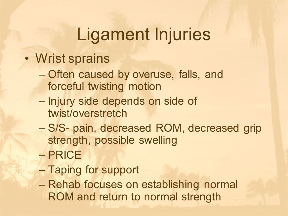 Ligament Injuries Wrist sprains –Often caused by overuse, falls, and forceful twisting motion –Injury side depends on side of twist/overstretch –S/S-