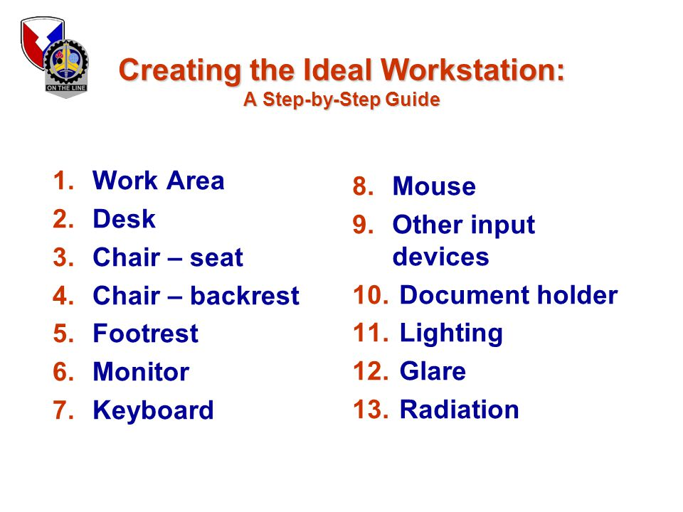 Creating the Ideal Workstation: A Step-by-Step Guide 1.Work Area 2.Desk 3.Chair – seat 4.Chair – backrest 5.Footrest 6.Monitor 7.Keyboard 8.Mouse 9.Ot