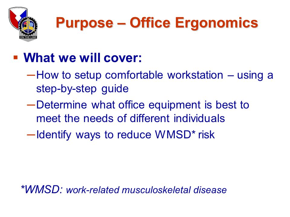 Purpose – Office Ergonomics  What we will cover: ─ How to setup comfortable workstation – using a step-by-step guide ─ Determine what office equipmen