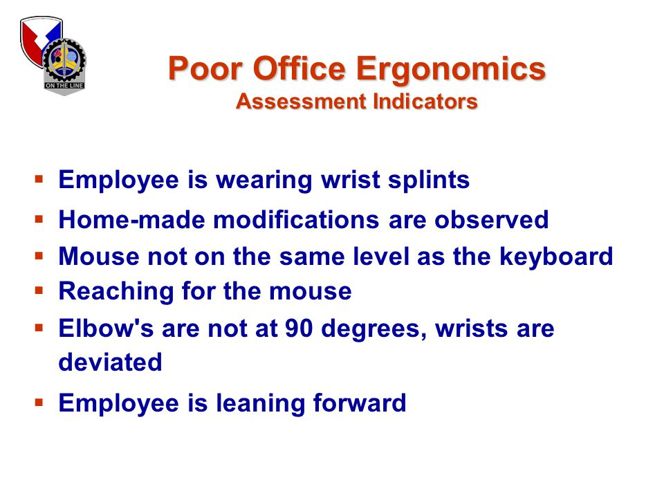 Poor Office Ergonomics Assessment Indicators  Employee is wearing wrist splints  Home-made modifications are observed  Mouse not on the same level