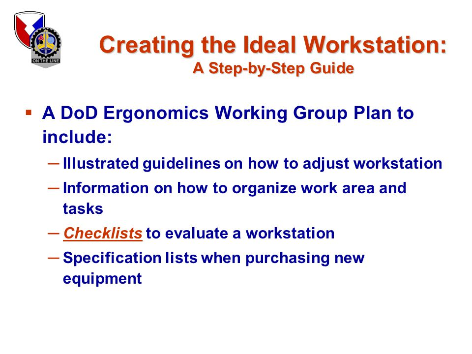 Creating the Ideal Workstation: A Step-by-Step Guide  A DoD Ergonomics Working Group Plan to include: ─ Illustrated guidelines on how to adjust works