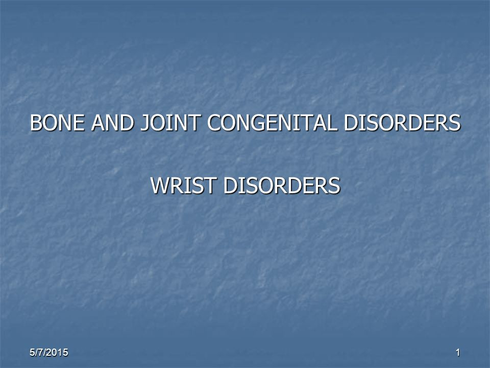 5/7/20151 BONE AND JOINT CONGENITAL DISORDERS WRIST DISORDERS