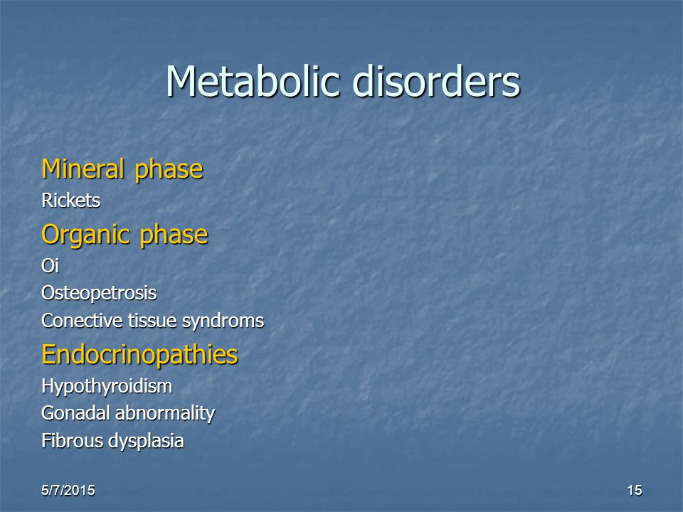 5/7/201515 Metabolic disorders Mineral phase Rickets Organic phase OiOsteopetrosis Conective tissue syndroms EndocrinopathiesHypothyroidism Gonadal ab