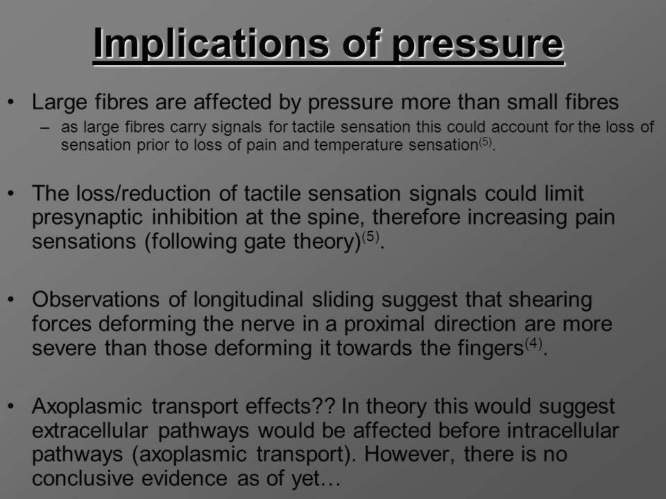Implications of pressure Large fibres are affected by pressure more than small fibres –as large fibres carry signals for tactile sensation this could account for the loss of sensation prior to loss of pain and temperature sensation (5).
