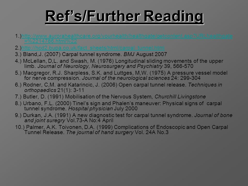 Ref's/Further Reading 1.)http://www.aurorahealthcare.org/yourhealth/healthgate/getcontent.asp?URLhealthgate =%2214786.html%22http://www.aurorahealthcare.org/yourhealth/healthgate/getcontent.asp?URLhealthgate =%2214786.html%22 2.)http://hcd2.bupa.co.uk/fact_sheets/html/carpal_tunnel.htmlhttp://hcd2.bupa.co.uk/fact_sheets/html/carpal_tunnel.html 3.) Bland,J.