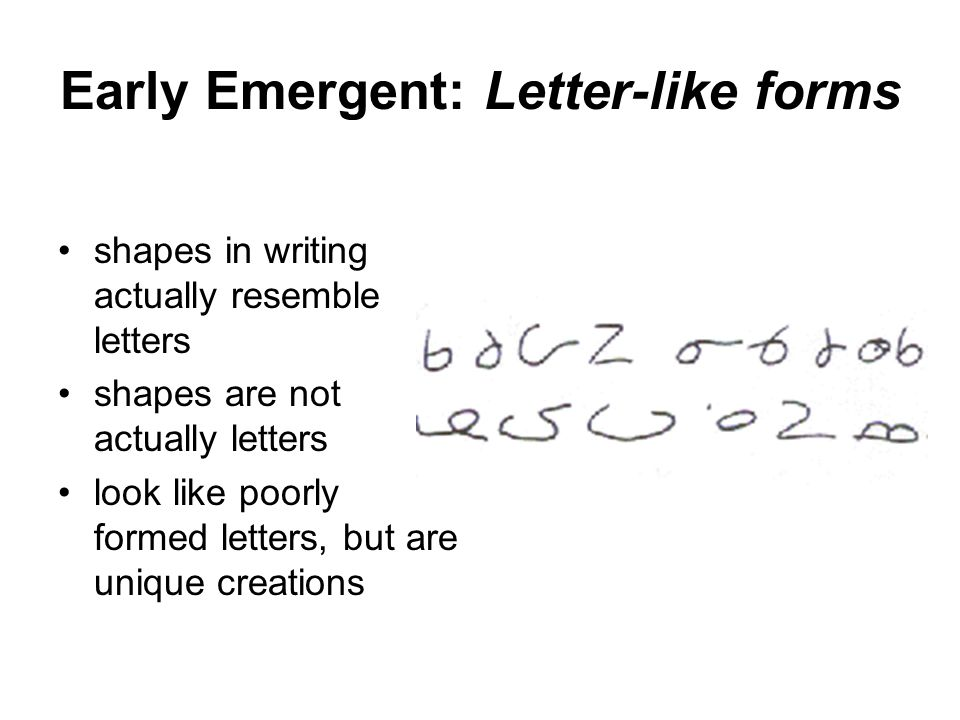Early Emergent: Letter-like forms shapes in writing actually resemble letters shapes are not actually letters look like poorly formed letters, but are