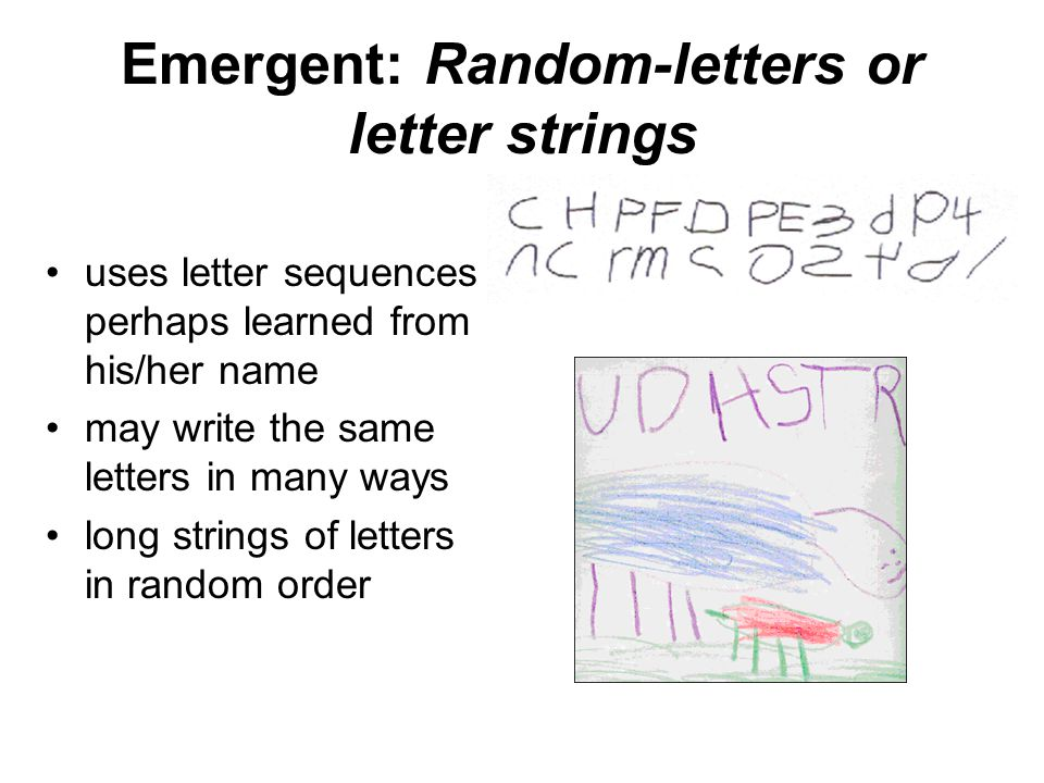 Emergent: Random-letters or letter strings uses letter sequences perhaps learned from his/her name may write the same letters in many ways long string