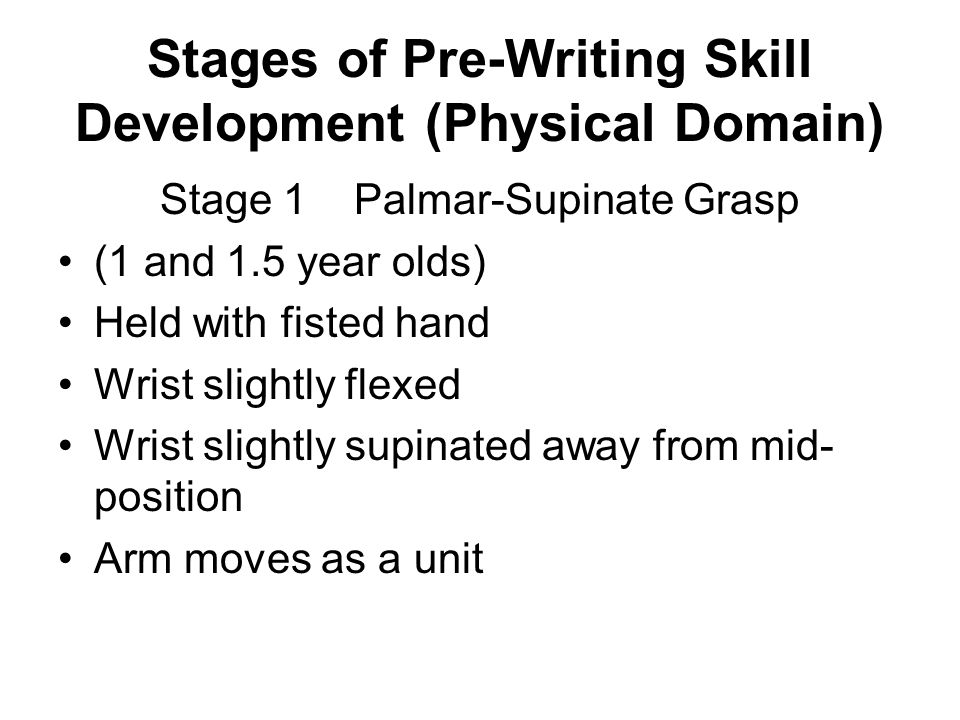 Stages of Pre-Writing Skill Development (Physical Domain) Stage 2 Digital-Pronate Grasp (2 and 3 year olds) Held with fingers Wrist straight Wrist pronated wrist slightly ulnar deviated Forearm moves as a unit