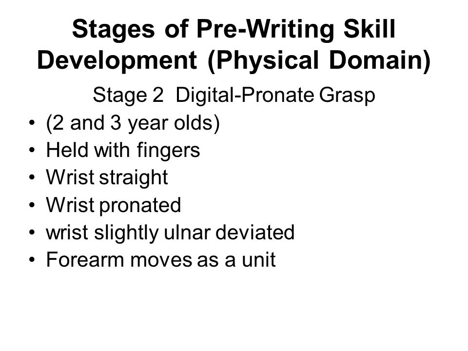 Stages of Pre-Writing Skill Development (Physical Domain) Stage 3 Static Triposture (3.5 and 4 year olds) Held with crude approximation of thumb, index, and middle fingers Continual adjustments by other hand Ring and little fingers only slightly flexed Grasped proximally No fine localized movements of digit components Hand moves as a unit