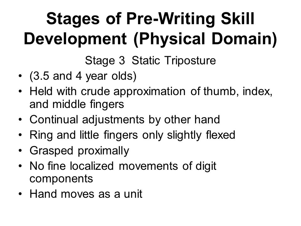 Stages of Pre-Writing Skill Development (Physical Domain) Stage 4 Dynamic Tripod Posture (4.5 and 6 year olds) Held with precise opposition of thumb, index, and middle fingers Ring and little fingers flexed to form stable arch Wrist slightly extended Grasped distally (Test by drawing tiny circles)