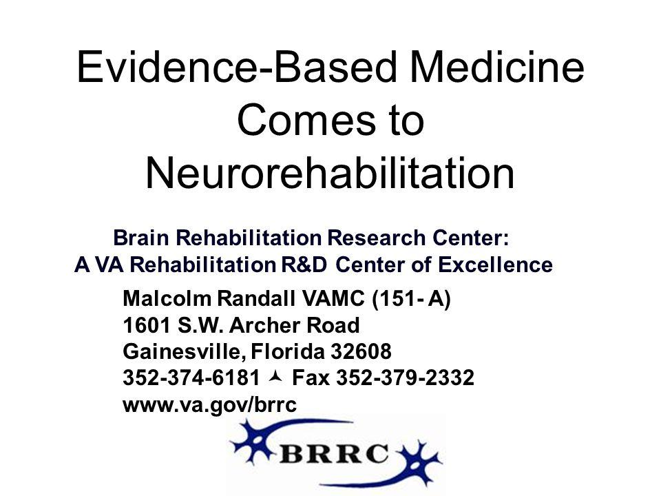 Evidence-Based Medicine Comes to Neurorehabilitation Brain Rehabilitation Research Center: A VA Rehabilitation R&D Center of Excellence Malcolm Randal