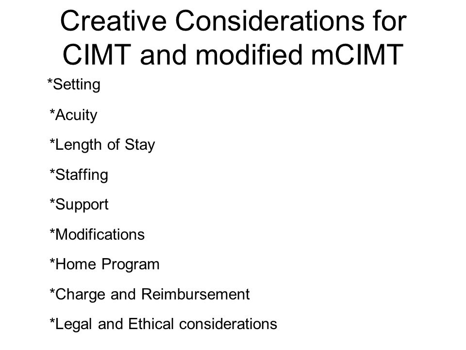Creative Considerations for CIMT and modified mCIMT *Setting *Acuity *Length of Stay *Staffing *Support *Modifications *Home Program *Charge and Reimbursement *Legal and Ethical considerations