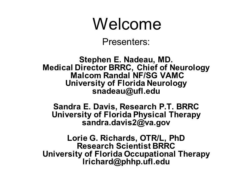 Welcome Presenters: Stephen E. Nadeau, MD. Medical Director BRRC, Chief of Neurology Malcom Randal NF/SG VAMC University of Florida Neurology snadeau@