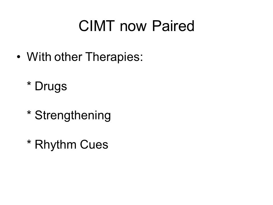 CIMT now Paired With other Therapies: * Drugs * Strengthening * Rhythm Cues