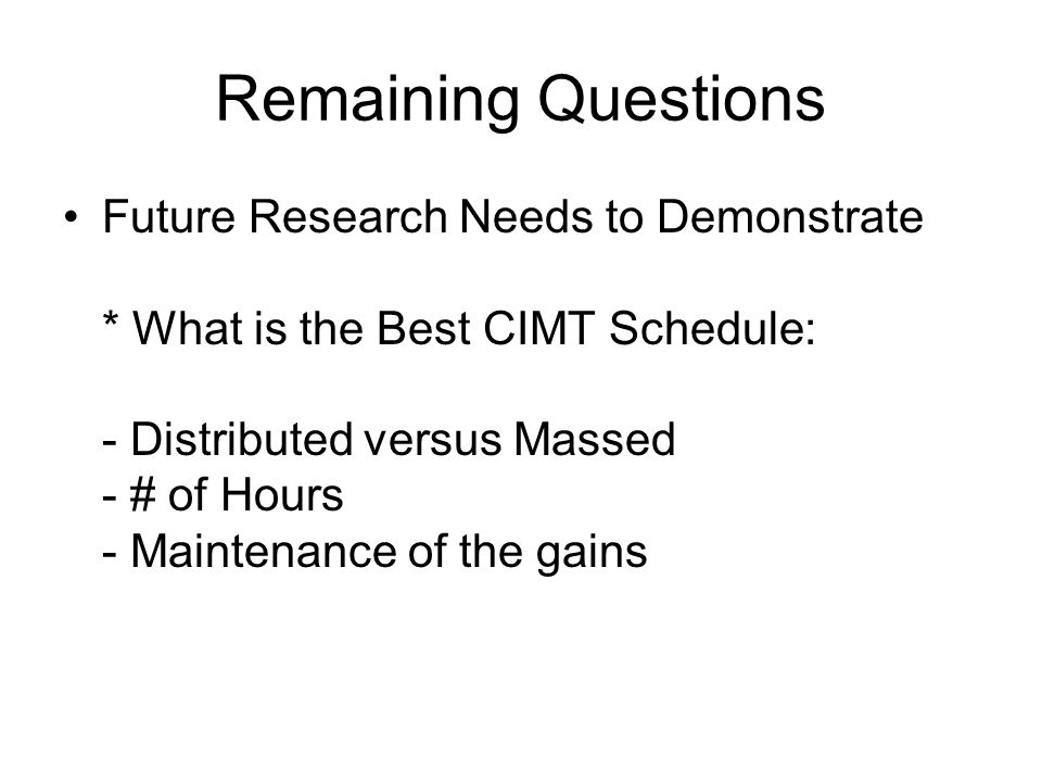 Remaining Questions Future Research Needs to Demonstrate * What is the Best CIMT Schedule: - Distributed versus Massed - # of Hours - Maintenance of the gains