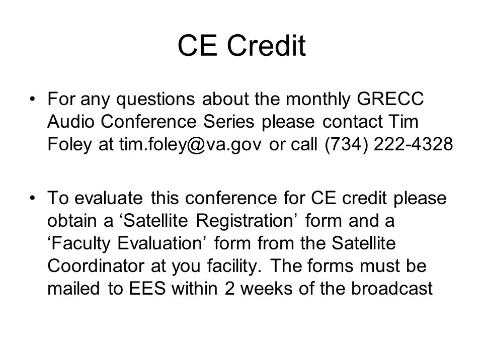 CE Credit For any questions about the monthly GRECC Audio Conference Series please contact Tim Foley at tim.foley@va.gov or call (734) 222-4328 To evaluate this conference for CE credit please obtain a 'Satellite Registration' form and a 'Faculty Evaluation' form from the Satellite Coordinator at you facility.
