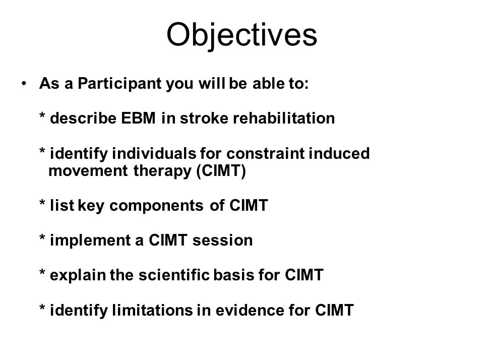 Objectives As a Participant you will be able to: * describe EBM in stroke rehabilitation * identify individuals for constraint induced movement therapy (CIMT) * list key components of CIMT * implement a CIMT session * explain the scientific basis for CIMT * identify limitations in evidence for CIMT