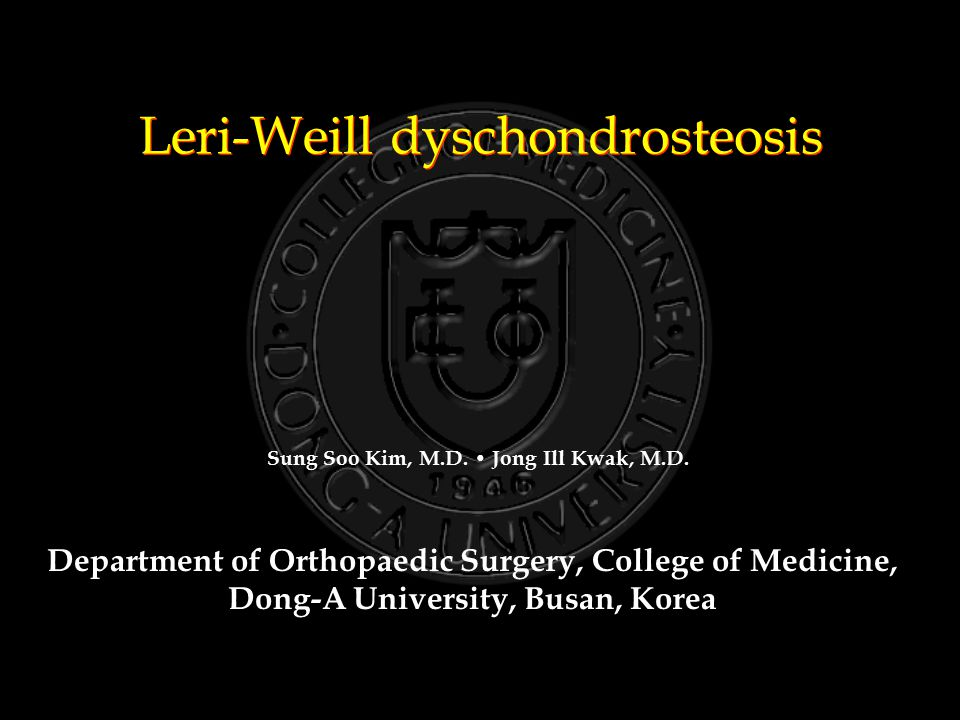Leri-Weill dyschondrosteosis Department of Orthopaedic Surgery, College of Medicine, Dong-A University, Busan, Korea Sung Soo Kim, M.D.
