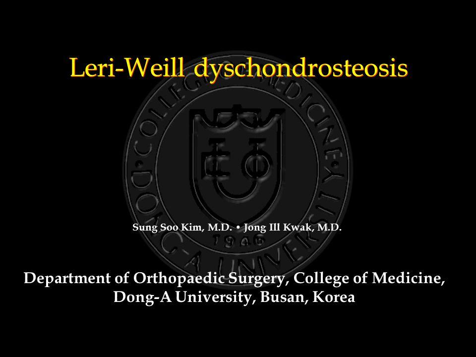 Leri-Weill dyschondrosteosis Department of Orthopaedic Surgery, College of Medicine, Dong-A University, Busan, Korea Sung Soo Kim, M.D. Jong Ill Kwak,