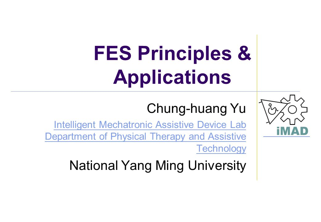 iMAD FES Principles & Applications Chung-huang Yu Intelligent Mechatronic Assistive Device Lab Department of Physical Therapy and Assistive Technology
