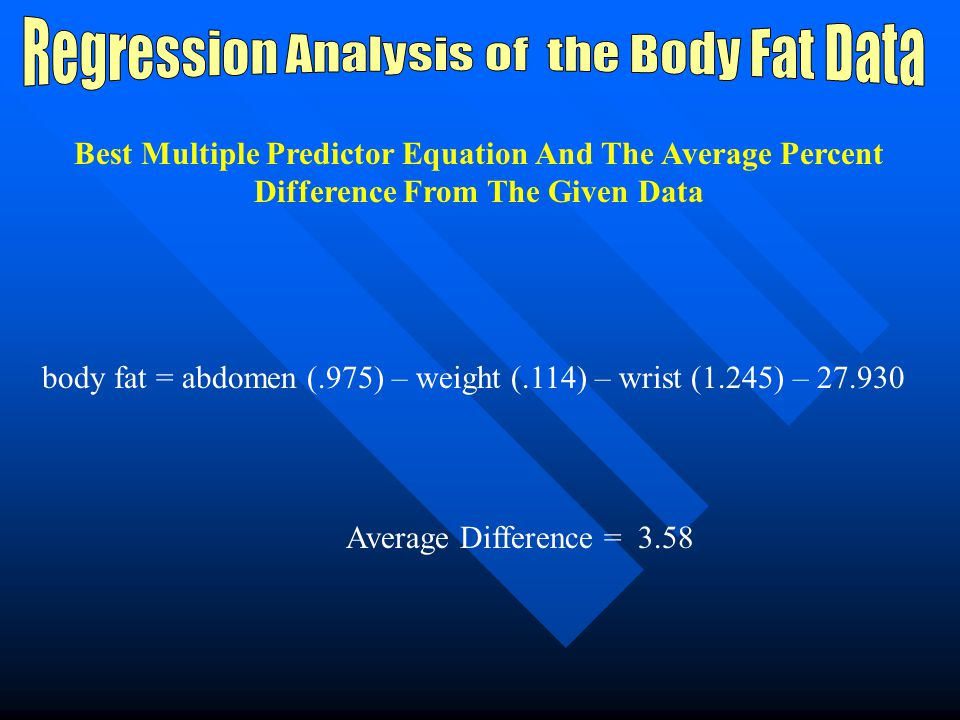 The Best Three Predictor Models For Multiple Regression Top Three: 1.Abdomen Circumference, Wrist Circumference, Weight (R^2 =.728) 2.Weight, Abdomen Circumference, Neck Circumference (R^2 =.724) 3.Abdomen Circumference, Weight, Height (R^2 =.721)