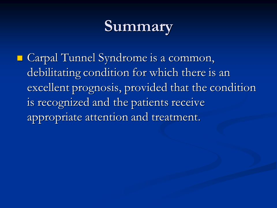 Summary Carpal Tunnel Syndrome is a common, debilitating condition for which there is an excellent prognosis, provided that the condition is recognized and the patients receive appropriate attention and treatment.