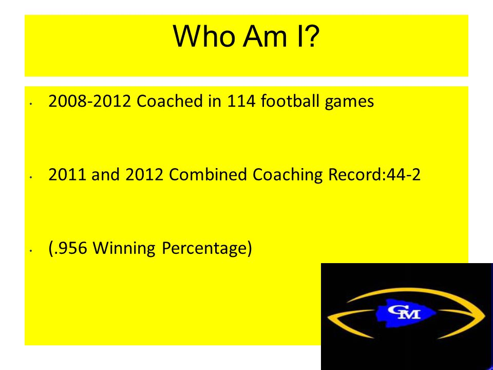 Who Am I? 2008-2012 Coached in 114 football games 2011 and 2012 Combined Coaching Record:44-2 (.956 Winning Percentage)